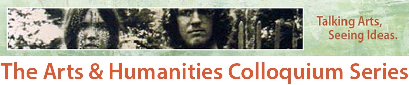 The Arts & Humanities Colloquium Series. Talking Arts. Seeing Ideas.